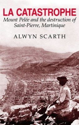 La Catastrophe: Montagne Pelee and the Destruction of Saint-Pierre