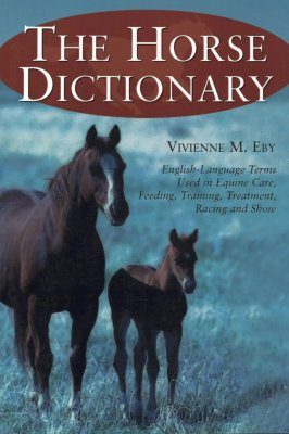 Horse Dictionary: English-language Terms Used in Equine Care, Feeding, Training, Treatment, Racing and Show
