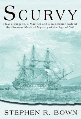 Scurvy: How a Surgeon, A Mariner and a Gentleman Solved the Greatest Medical Mystery of the Age of the Sail