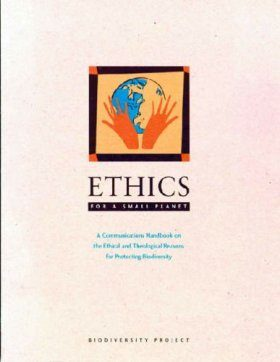 Ethics for a Small Planet: Communication Handbook on the Ethical and Theological Reasons for Protecting Biodiversity