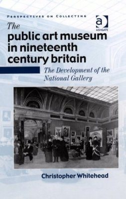 The Public Art Museum in Nineteenth Century Britain: The Development of the National Gallery