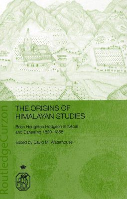 The Origins of Himalayan Studies: Brian Houghton Hodgson in Nepal and Darjeeling, 1820-1858