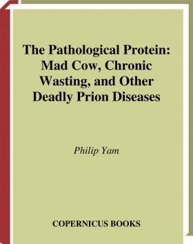 The Pathological Protein: Mad Cow, Chronic Wasting and Other Deadly Prion Di seases