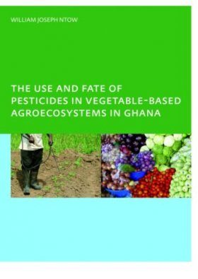 The Use and Fate of Pesticides in Vegetable-based Agro-ecosystems in Ghana