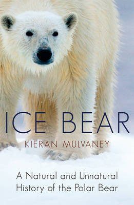 Ice Bear: A Natural and Unnatural History of the Polar Bear