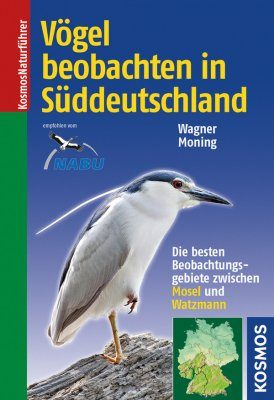 Vögel Beobachten in Süddeutschland: Die Besten Beobachtungsgebiete Zwischen Mosel und Watzmann [Watching Birds in Southern Germany: The Best Observation Sites Between the River Mosel and Mt. Watzmann]
