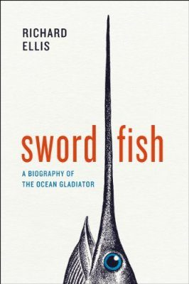 Swordfish: A Biography of the Ocean Gladiator