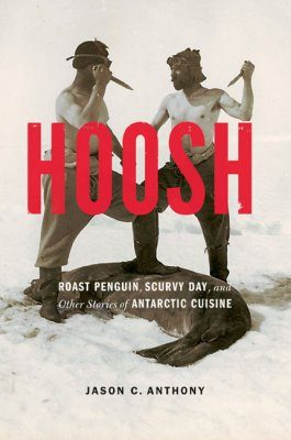 Hoosh: Roast Penguin, Scurvy Day, and Other Stories of Antarctic Cuisine