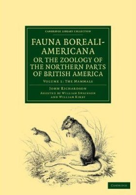 Fauna Boreali-Americana, or the Zoology of the Northern Parts of British America, Volume 1: The Mammals