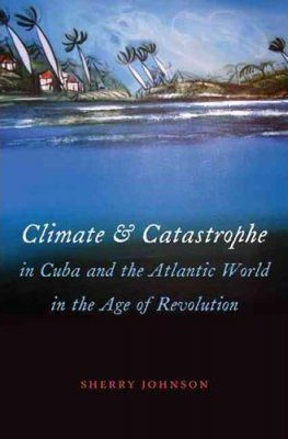Climate and Catastrophe in Cuba and the Atlantic World in the Age of Revolution