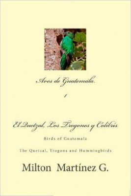 Birds of Guatemala: The Quetzal, Trogons and Hummingbirds / Aves de Guatemala, Volume 1: El Quetzal, Trogones y Colibrs