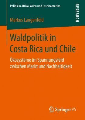 Waldpolitik in Costa Rica und Chile: Ökosysteme im Spannungsfeld Zwischen Markt und Nachhaltigkeit [Forest Policy in Costa Rica and Chile: Ecosystems in the Conflict Area between Market and Sustainability]