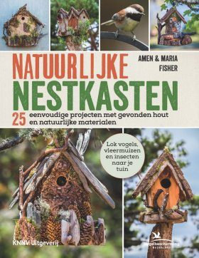 Natuurlijke Nestkasten: 25 Eenvoudige Projecten met Gevonden Hout en Natuurlijke Materialen [Natural Nest Boxes: 25 Simple Projects using Found Wood and Natural Materials]
