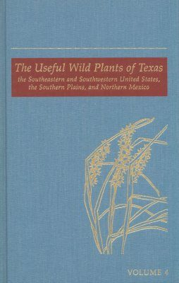 The Useful Wild Plants of Texas, the Southeastern and Southwestern United States, the Southern Plains, and Northern Mexico: Volume 4