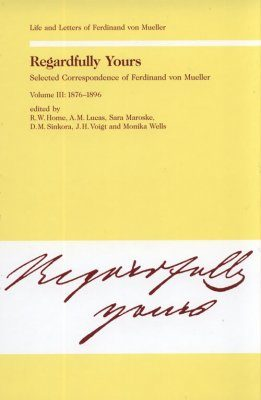 Regardfully Yours: Selected Correspondence of Ferdinand von Mueller, Volume III: 1876-1896
