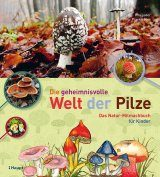Die Geheimnisvolle Welt der Pilze: Das Natur-Mitmachbuch für Kinder [The Mysterious World of Fungi: The Nature Activity Book for Children]