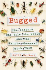 Bugged: The Insects Who Rule the World and the People Obsessed with Them