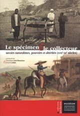 Le Spécimen et le Collecteur: Savoirs Naturalistes, Pouvoirs et Altérités (XVIIIe-XXe Siècles) [The Specimen and the Collector: Naturalistic Knowledge, Powers and Otherness (18th-20th Century)]