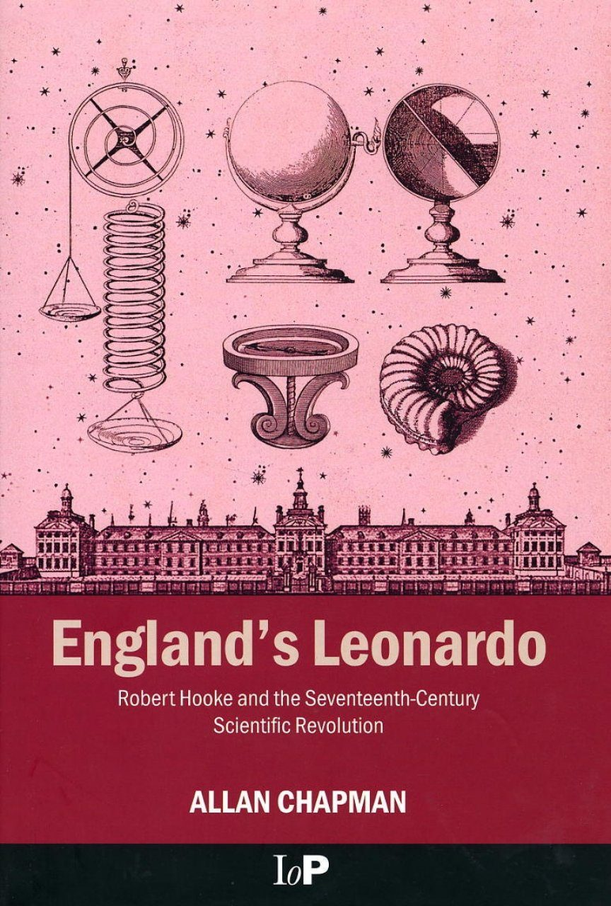 England's Leonardo: Robert Hooke and the Seventeenth Century Scientific Revolution