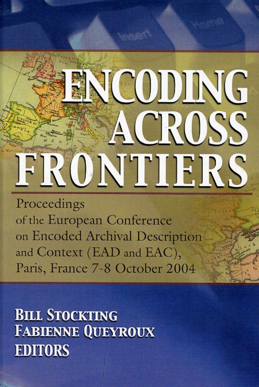 Encoding Across Frontiers: Proceedings of the European Conference on Encoded Archival Description and Context (EAD and EAC), Paris, France