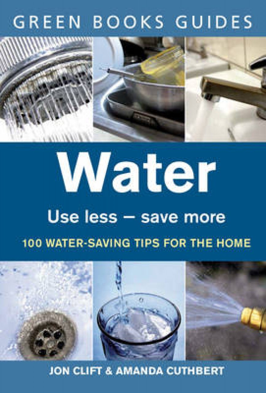 Water: Use Less, Save More - 100 Water-saving Tips for the Home