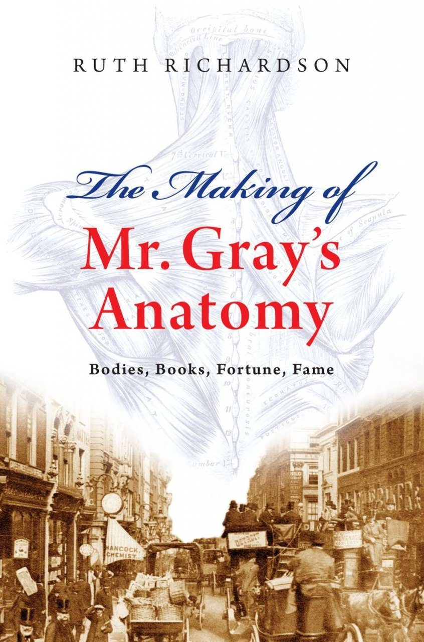 The Making of Mr Gray\'s Anatomy: Bodies, Books, Fortunes and Fame ...