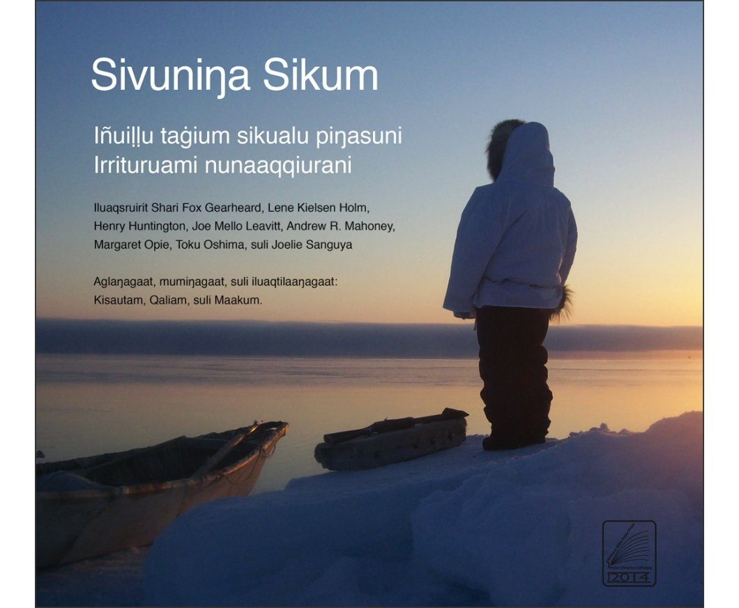Sivuninga Sikum: IñuiỊỊu Taġium Sikualu Piŋasuni Irrituruami Nunaaqqiurani [The Meaning of Ice: People and Sea Ice in Three Arctic Communities]