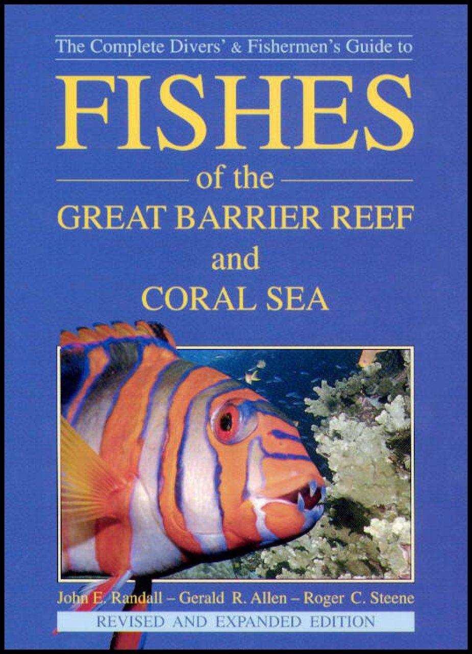 The Complete Divers' and Fisherman's Guide to Fishes of the Great Barrier Reef and Coral Sea